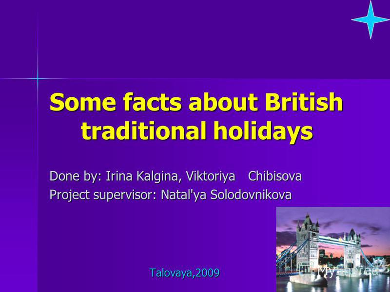 Some facts about British traditional holidays Done by: Irina Kalgina, Viktoriya Chibisova Project supervisor: Natal'ya Solodovnikova Talovaya,2009 Talovaya,2009