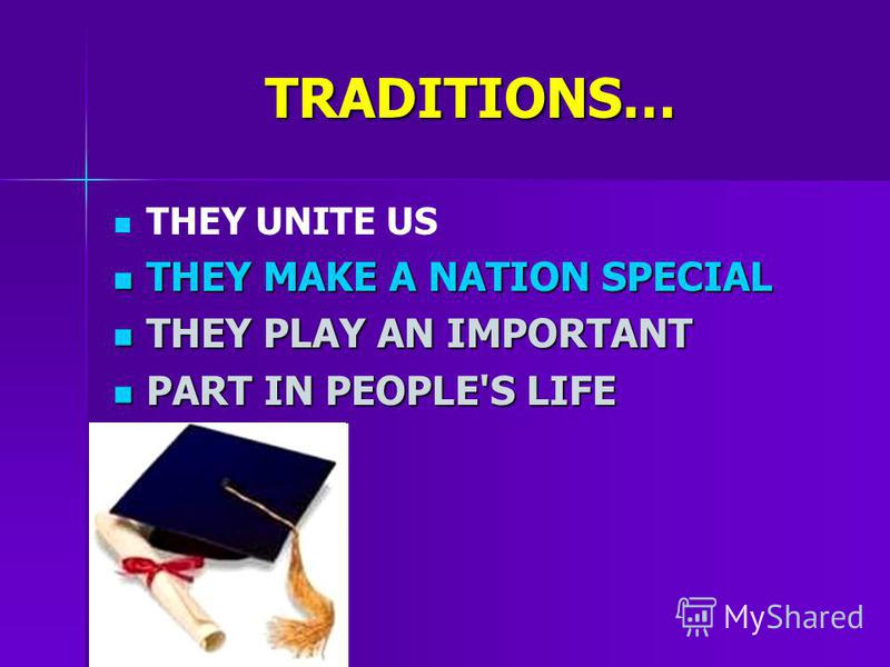 TRADITIONS… THEY UNITE US THEY MAKE A NATION SPECIAL THEY MAKE A NATION SPECIAL THEY PLAY AN IMPORTANT THEY PLAY AN IMPORTANT PART IN PEOPLE'S LIFE PART IN PEOPLE'S LIFE