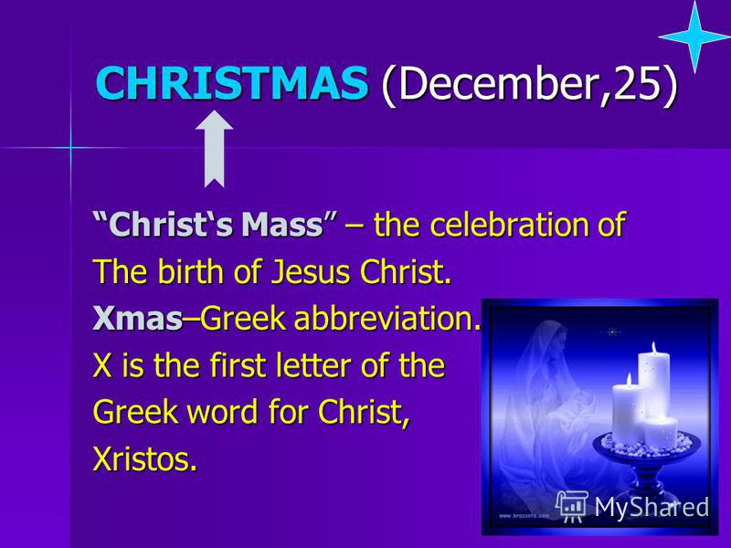 CHRISTMAS (December,25) Christs Mass – the celebration of The birth of Jesus Christ. Xmas–Greek abbreviation. X is the first letter of the Greek word for Christ, Xristos.