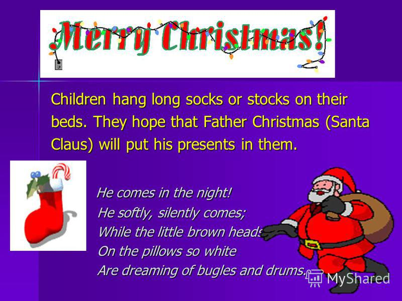 Children hang long socks or stocks on their beds. They hope that Father Christmas (Santa Claus) will put his presents in them. He comes in the night! He comes in the night! He softly, silently comes; He softly, silently comes; While the little brown