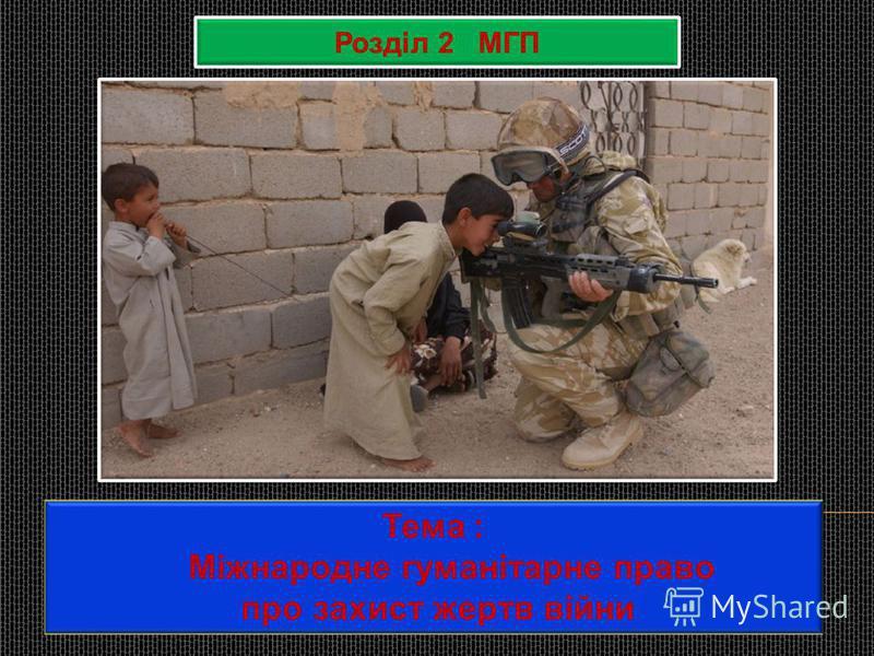 Розділ 2 МГП Тема : Міжнародне гуманітарне право про захист жертв війни