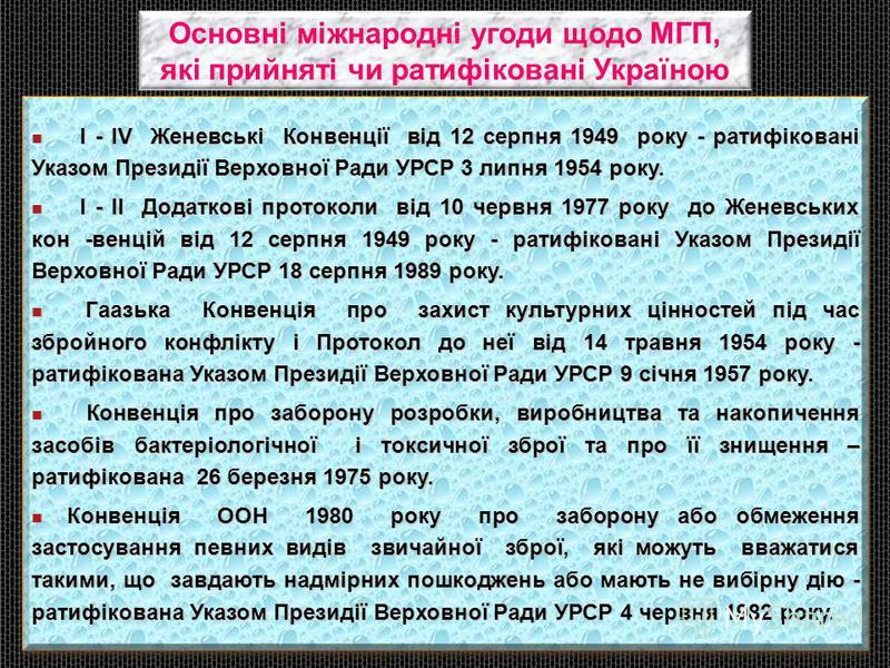 Основні міжнародні угоди щодо МГП, які прийняті чи ратифіковані Україною І - ІV Женевські Конвенції від 12 серпня 1949 року - ратифіковані Указом Президії Верховної Ради УРСР 3 липня 1954 року. І - ІV Женевські Конвенції від 12 серпня 1949 року - рат