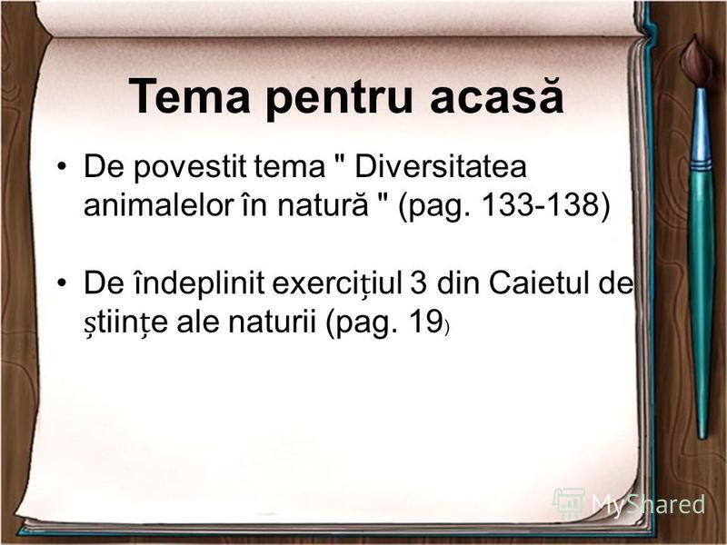 Tema pentru acasă De povestit tema  Diversitatea animalelor în natură  (pag. 133-138) De îndeplinit exerciiul 3 din Caietul de tiine ale naturii (pag. 19 )