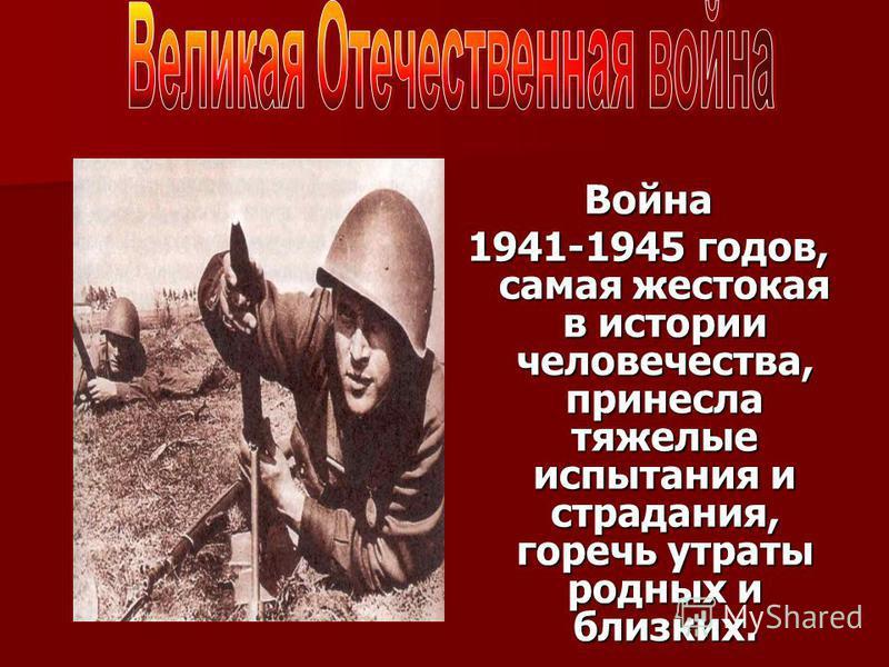 Война 1941-1945 годов, самая жестокая в истории человечества, принесла тяжелые испытания и страдания, горечь утраты родных и близких.