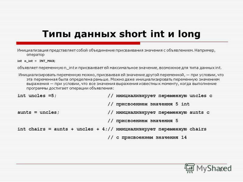 17 Типы данных short int и long Инициализация представляет собой объединение присваивания значения с объявлением. Например, оператор int n_int = INT_MAX; объявляет переменную n_int и присваивает ей максимальное значение, возможное для типа данных in