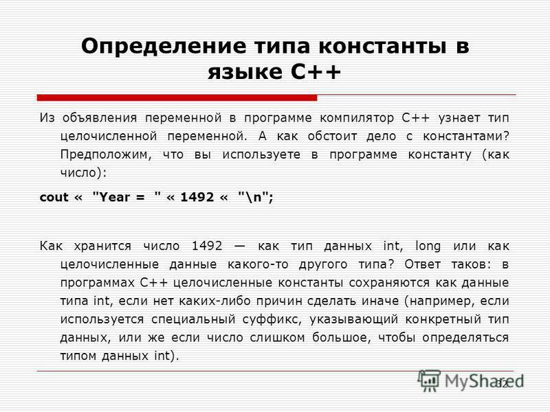 32 Определение типа константы в языке C++ Из объявления переменной в программе компилятор C++ узнает тип целочисленной переменной. А как обстоит дело с константами? Предположим, что вы используете в программе константу (как число): cout «