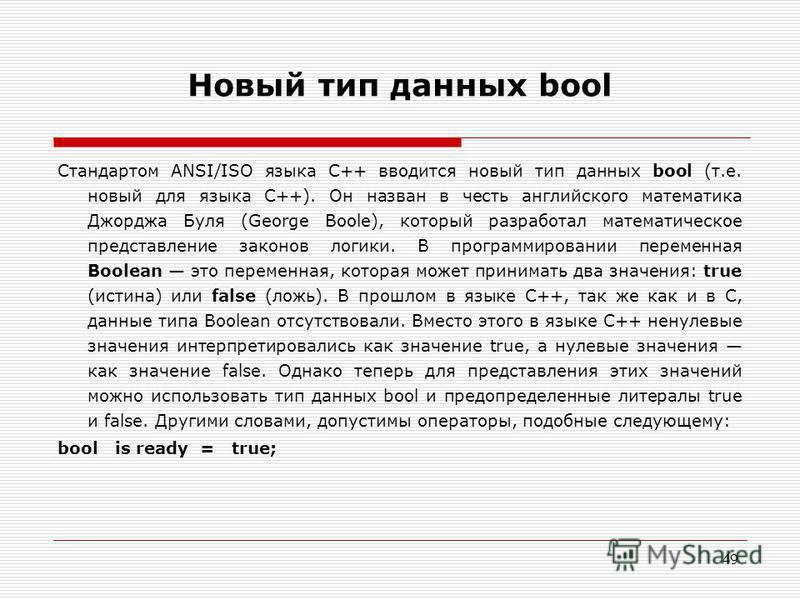 49 Новый тип данных bool Стандартом ANSI/ISO языка C++ вводится новый тип данных bool (т.е. новый для языка C++). Он назван в честь английского математика Джорджа Буля (George Boole), который разработал математическое представление законов логики. В