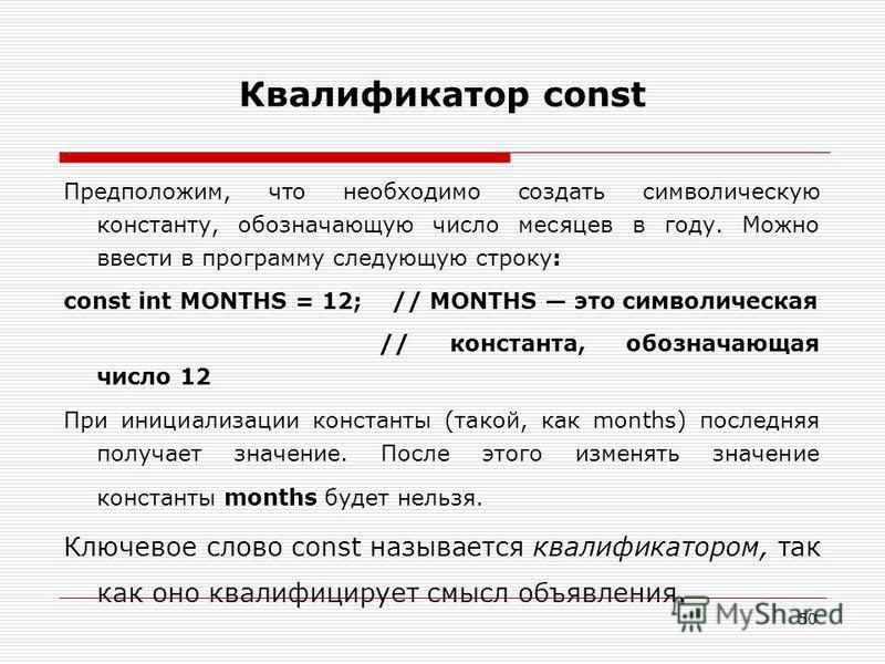 50 Квалификатор const Предположим, что необходимо создать символическую константу, обозначающую число месяцев в году. Можно ввести в программу следующую строку: const int MONTHS = 12; // MONTHS это символическая // константа, обозначающая число 12 Пр