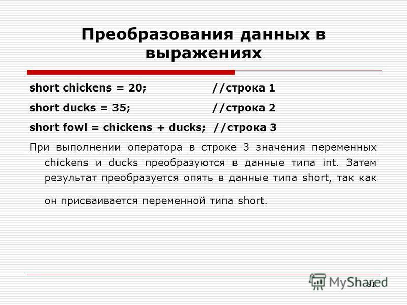 81 Преобразования данных в выражениях short chickens = 20; //строка 1 short ducks = 35; //строка 2 short fowl = chickens + ducks; //строка 3 При выполнении оператора в строке 3 значения переменных chickens и ducks преобразуются в данные типа int. Зат