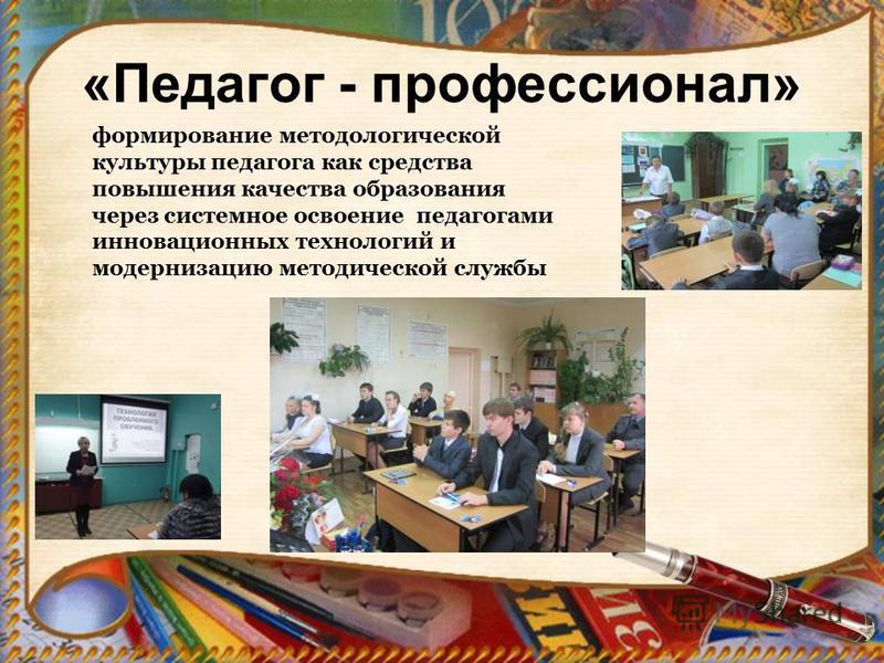 «Педагог - профессионал» формирование методологической культуры педагога как средства повышения качества образования через системное освоение педагогами инновационных технологий и модернизацию методической службы