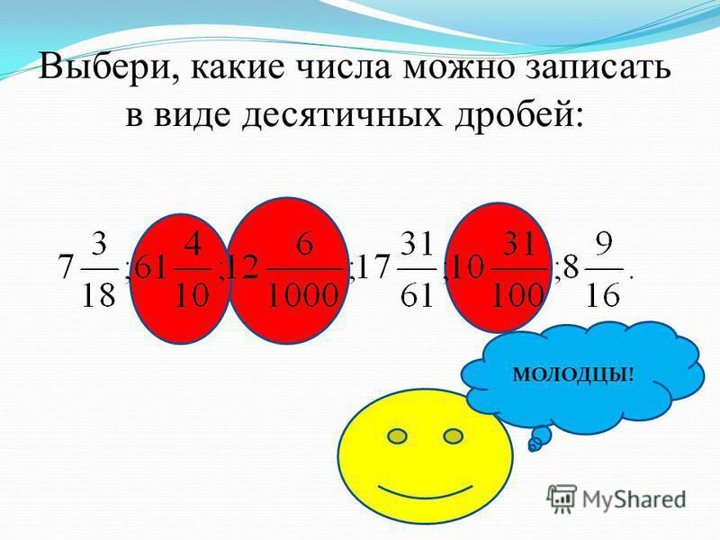 Выбери, какие числа можно записать в виде десятичных дробей: МОЛОДЦЫ!