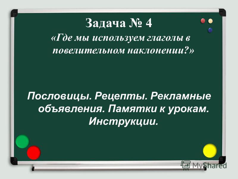 Задача 4 « Где мы используем глаголы в повелительном наклонении?» Пословицы. Рецепты. Рекламные объявления. Памятки к урокам. Инструкции.