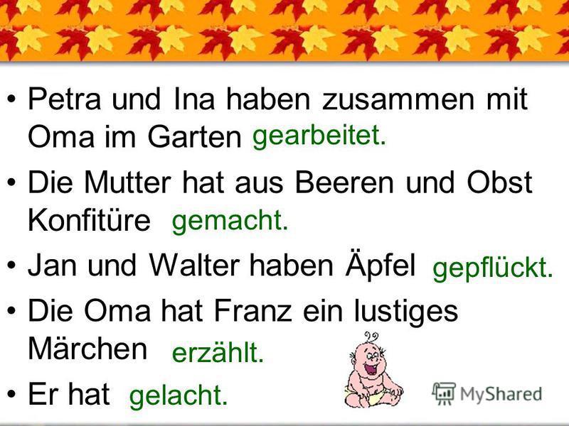 Petra und Ina haben zusammen mit Oma im Garten Die Mutter hat aus Beeren und Obst Konfitüre Jan und Walter haben Äpfel Die Oma hat Franz ein lustiges Märchen Er hat gearbeitet. gemacht. erzählt. gelacht. gepflückt.