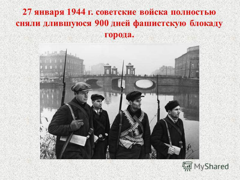 27 января 1944 г. советские войска полностью сняли длившуюся 900 дней фашистскую блокаду города.