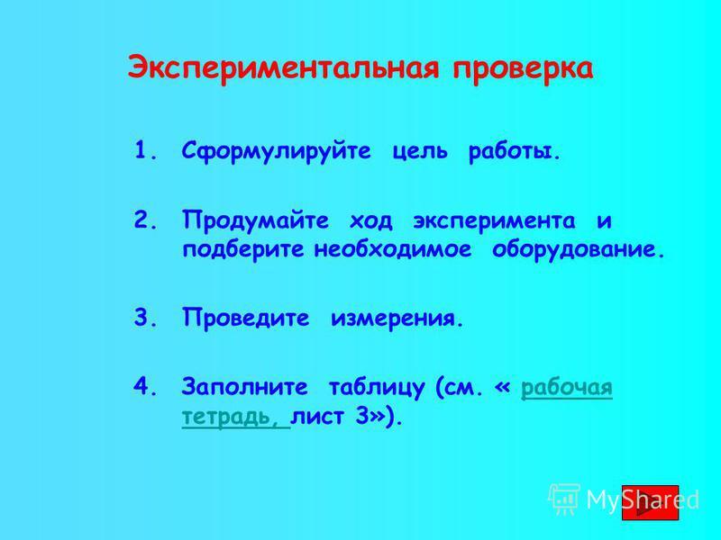 Экспериментальная проверка 1. Сформулируйте цель работы. 2. Продумайте ход эксперимента и подберите необходимое оборудование. 3. Проведите измерения. 4. Заполните таблицу (см. « рабочая тетрадь, лист 3»).рабочая тетрадь,