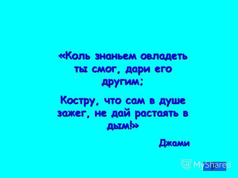 «Коль знаньем овладеть ты смог, дари его другим; Костру, что сам в душе зажег, не дай растаять в дым!» Джами