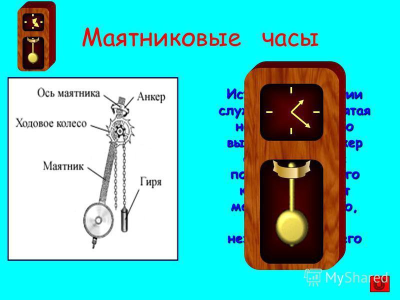 Маятниковые часы Источником энергии служит гиря, поднятая на определенную высоту. Через анкер она толчками с помощью ходового колеса передает маятнику энергию, поддерживая незатухающими его колебания.