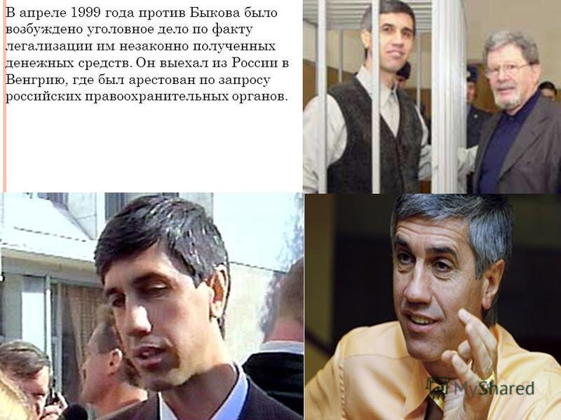 В апреле 1999 года против Быкова было возбуждено уголовное дело по факту легализации им незаконно полученных денежных средств. Он выехал из России в Венгрию, где был арестован по запросу российских правоохранительных органов.