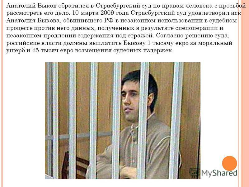 Анатолий Быков обратился в Страсбургский суд по правам человека с просьбой рассмотреть его дело. 10 марта 2009 года Страсбургский суд удовлетворил иск Анатолия Быкова, обвинившего РФ в незаконном использовании в судебном процессе против него данных,