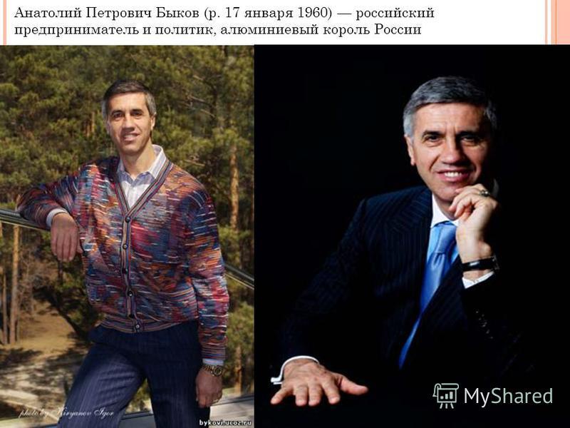Анатолий Петрович Быков (р. 17 января 1960) российский предприниматель и политик, алюминиевый король России