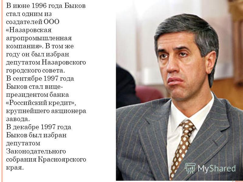 В июне 1996 года Быков стал одним из создателей ООО «Назаровская агропромышленная компания». В том же году он был избран депутатом Назаровского городского совета. В сентябре 1997 года Быков стал вице- президентом банка «Российский кредит», крупнейшег