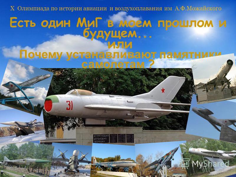 X Олимпиада по истории авиации и воздухоплавания им А.Ф.Можайского Есть один МиГ в моем прошлом и будущем... или Почему устанавливают памятники самолетам ?