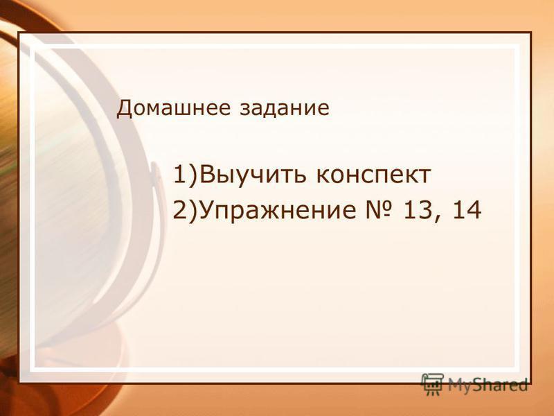 Домашнее задание 1)Выучить конспект 2)Упражнение 13, 14
