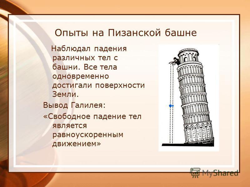 Опыты на Пизанской башне Наблюдал падения различных тел с башни. Все тела одновременно достигали поверхности Земли. Вывод Галилея: «Свободное падение тел является равноускоренным движением»