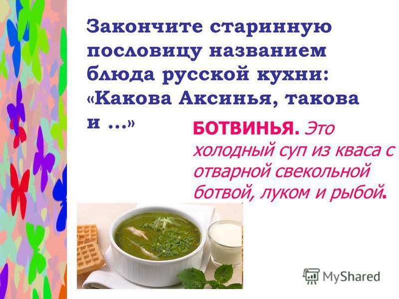 Закончите старинную пословицу названием блюда русской кухни: «Какова Аксинья, такова и...» БОТВИНЬЯ. Это холодный суп из кваса с отварной свекольной ботвой, луком и рыбой.