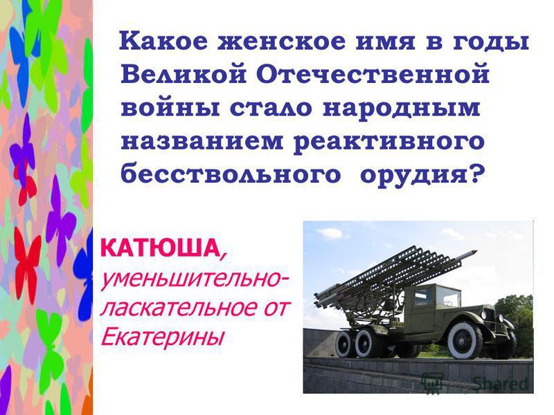 Какое женское имя в годы Великой Отечественной войны стало народным названием реактивного бесствольного орудия? КАТЮША, уменьшительно- ласкательное от Екатерины