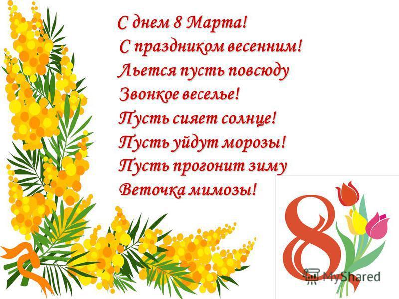 С днем 8 Марта! С праздником весенним! Льется пусть повсюду Звонкое веселье! Пусть сияет солнце! Пусть уйдут морозы! Пусть прогонит зиму Веточка мимозы!