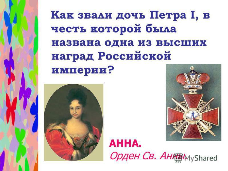Как звали дочь Петра I, в честь которой была названа одна из высших наград Российской империи? АННА. Орден Св. Анны.