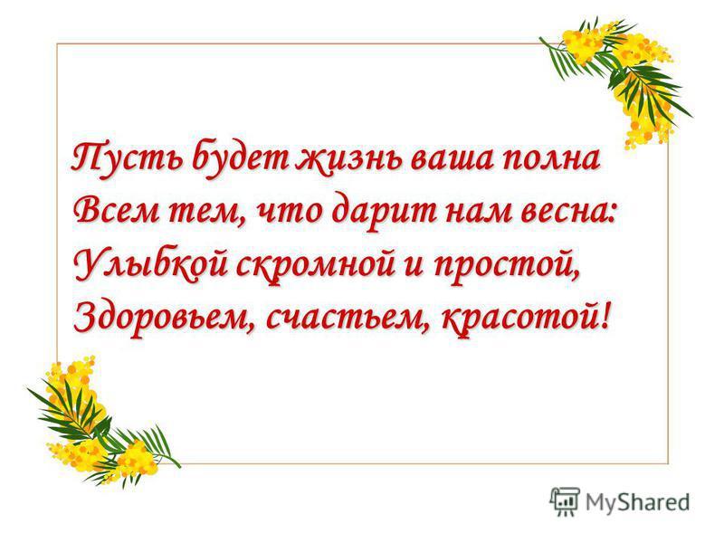 Пусть будет жизнь ваша полна Всем тем, что дарит нам весна: Улыбкой скромной и простой, Здоровьем, счастьем, красотой! Пусть будет жизнь ваша полна Всем тем, что дарит нам весна: Улыбкой скромной и простой, Здоровьем, счастьем, красотой!