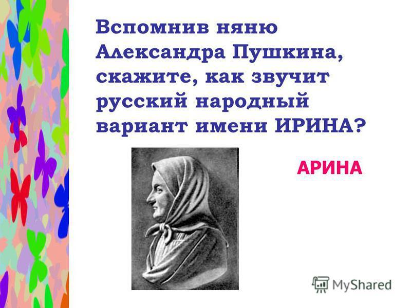 Вспомнив няню Александра Пушкина, скажите, как звучит русский народный вариант имени ИРИНА? АРИНА