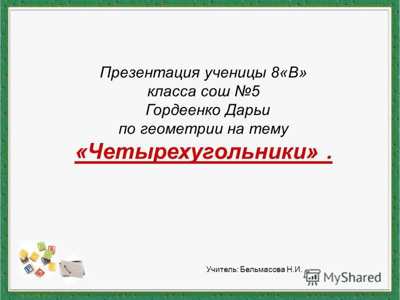 Презентация ученицы 8«В» класса сош 5 Гордеенко Дарьи по геометрии на тему «Четырехугольники». Учитель: Бельмасова Н.И.