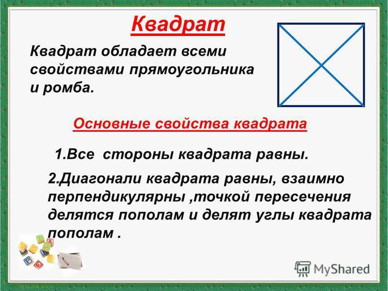 Квадрат обладает всеми свойствами прямоугольника и ромба. Основные свойства квадрата 1. Все стороны квадрата равны. 2. Диагонали квадрата равны, взаимно перпендикулярны,точкой пересечения делятся пополам и делят углы квадрата пополам.