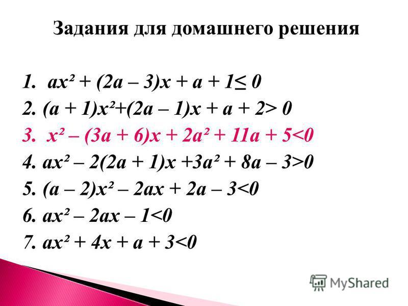 Задания для домашнего решения 1. ах² + (2 а – 3)х + а + 1 0 2. (а + 1)х²+(2 а – 1)х + а + 2> 0 3. х² – (3 а + 6)х + 2 а² + 11 а + 5<0 4. ах² – 2(2 а + 1)х +3 а² + 8 а – 3>0 5. (а – 2)х² – 2 ах + 2 а – 3<0 6. ах² – 2 ах – 1<0 7. ах² + 4 х + а + 3<0