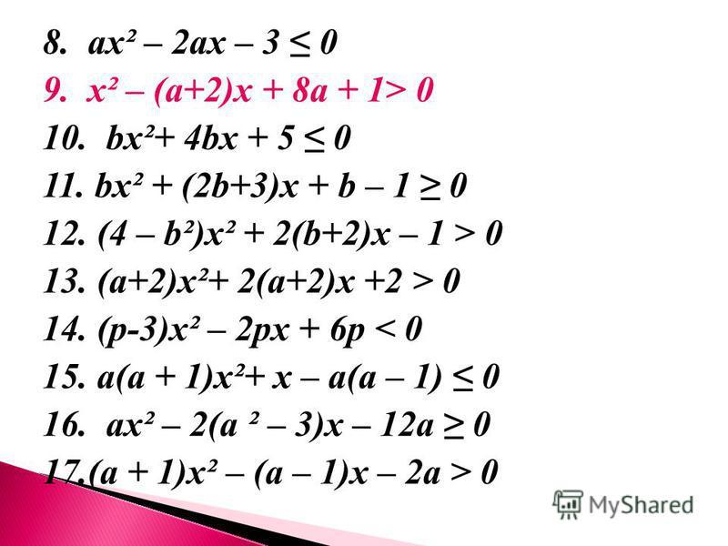 8. ах² – 2 ах – 3 0 9. х² – (а+2)х + 8 а + 1> 0 10. bх²+ 4bх + 5 0 11. bх² + (2b+3)х + b – 1 0 12. (4 – b²)х² + 2(b+2)х – 1 > 0 13. (а+2)х²+ 2(а+2)х +2 > 0 14. (p-3)х² – 2pх + 6p < 0 15. а(а + 1)х²+ х – а(а – 1) 0 16. ах² – 2(а ² – 3)х – 12 а 0 17.(а