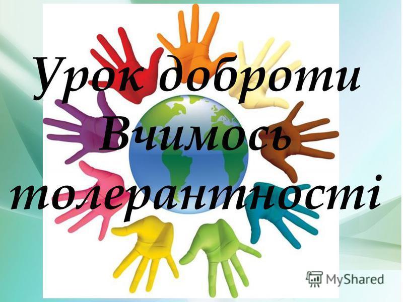 Толерантность Урок доброти Вчимось толерантності