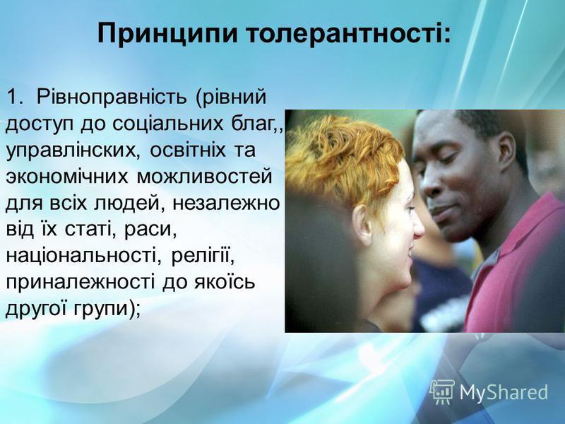 Принципи толерантності: 1. Рівноправність (рівний доступ до соціальних благ,,к управлінских, освітніх та экономічних можливостей для всіх людей, незалежно від їх статі, раси, національності, релігії, приналежності до якоїсь другої групи);