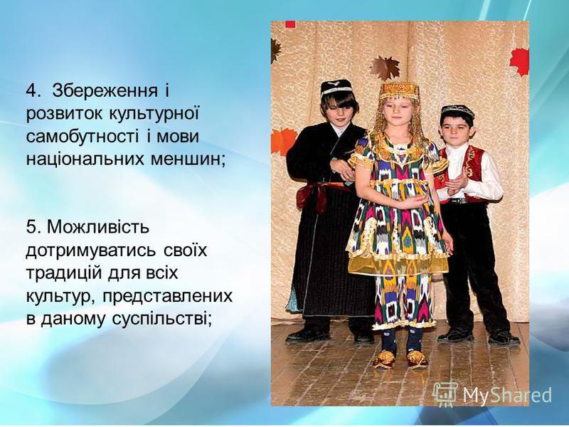 4. Збереження і розвиток культурної самобутності і мови національних меншин; 5. Можливість дотримуватись своїх традицій для всіх культур, представлених в даному суспільстві;