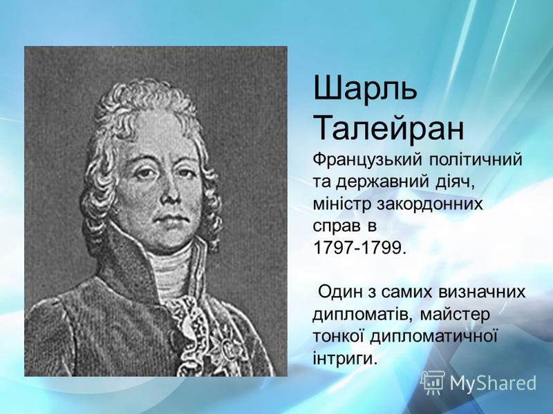 Шарль Талейран Французький політичний та державний діяч, міністр закордонних справ в 1797-1799. Один з самих визначних дипломатів, майстер тонкої дипломатичної інтриги.