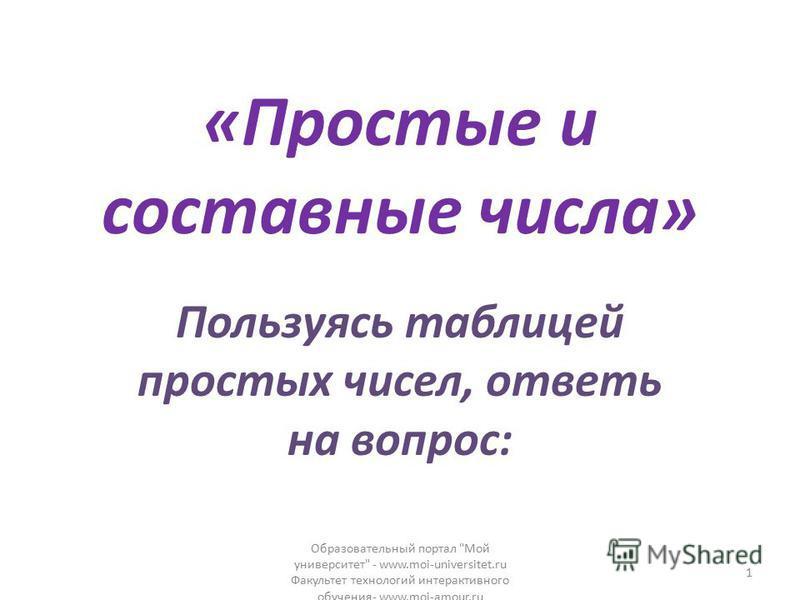 «Простые и составные числа» Пользуясь таблицей простых чисел, ответь на вопрос: Образовательный портал Мой университет - www.moi-universitet.ru Факультет технологий интерактивного обучения- www.moi-amour.ru 1