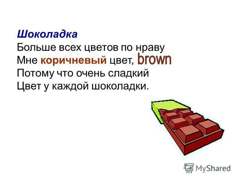 Шоколадка Больше всех цветов по нраву Мне коричневый цвет, Потому что очень сладкий Цвет у каждой шоколадки.