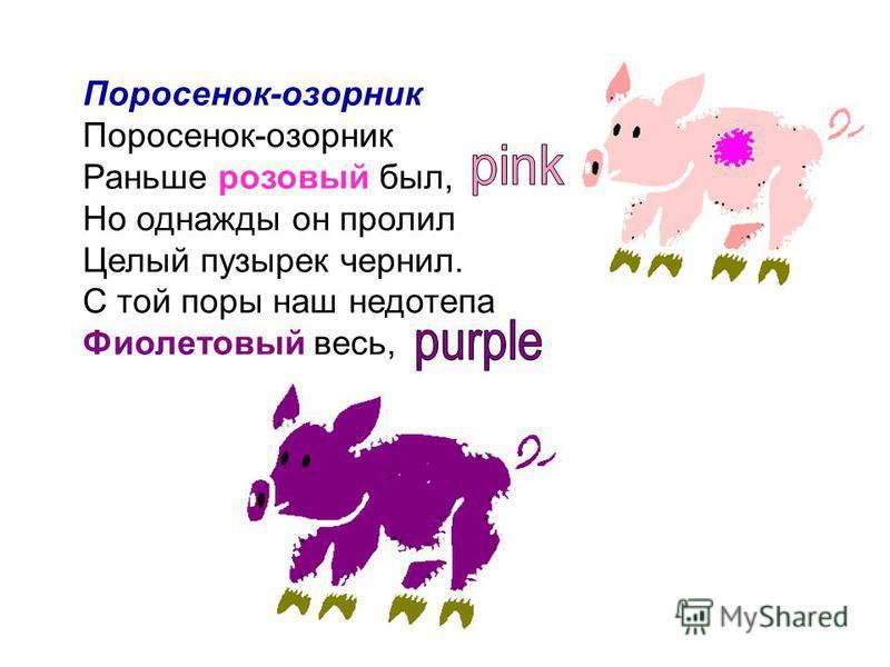 Поросенок-озорник Поросенок-озорник Раньше розовый был, Но однажды он пролил Целый пузырек чернил. С той поры наш недотепа Фиолетовый весь,