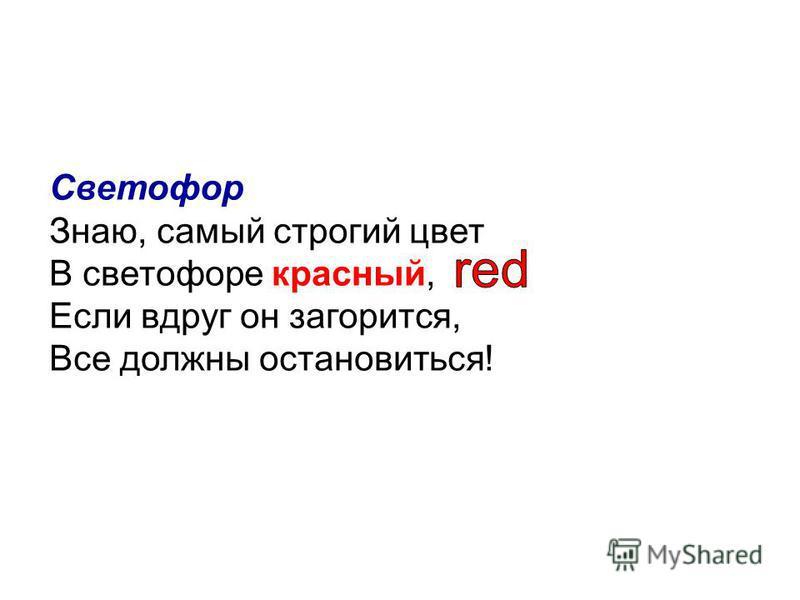 Светофор Знаю, самый строгий цвет В светофоре красный, Если вдруг он загорится, Все должны остановиться!