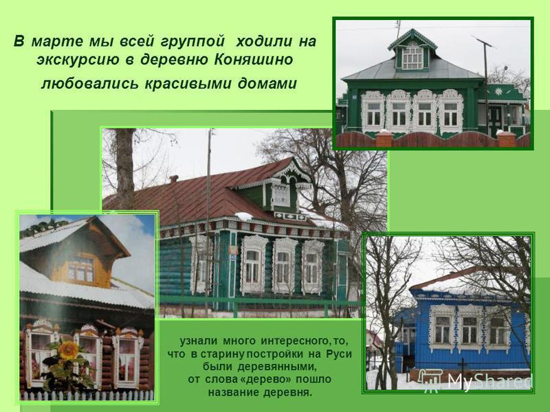 В марте мы всей группой ходили на экскурсию в деревню Коняшино любовались красивыми домами узнали много интересного, то, что в старину постройки на Руси были деревянными, от слова «дерево» пошло название деревня.