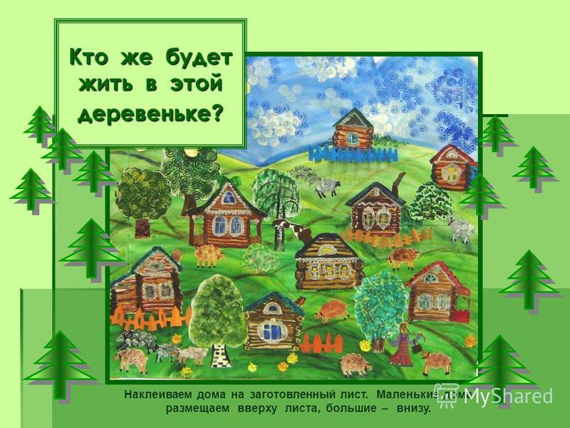 Кто же будет жить в этой деревеньке? Наклеиваем дома на заготовленный лист. Маленькие дома размещаем вверху листа, большие – внизу.