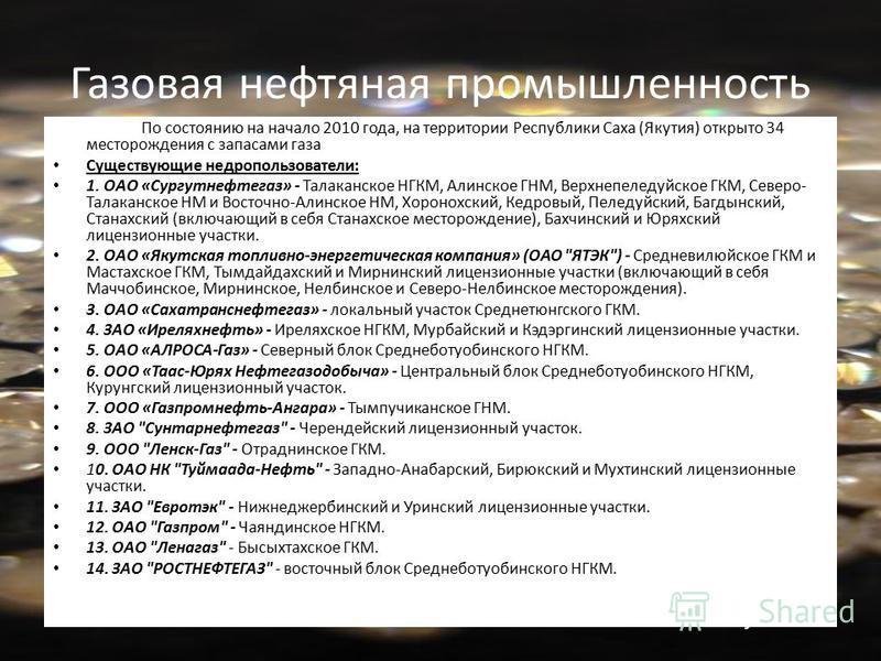 Газовая нефтяная промышленность По состоянию на начало 2010 года, на территории Республики Саха (Якутия) открыто 34 месторождения с запасами газа Существующие недропользователи: 1. ОАО «Сургутнефтегаз» - Талаканское НГКМ, Алинское ГНМ, Верхнепеледуйс