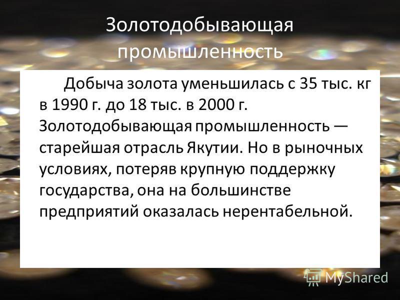 Золотодобывающая промышленность Добыча золота уменьшилась с 35 тыс. кг в 1990 г. до 18 тыс. в 2000 г. Золотодобывающая промышленность старейшая отрасль Якутии. Но в рыночных условиях, потеряв крупную поддержку государства, она на большинстве предприя